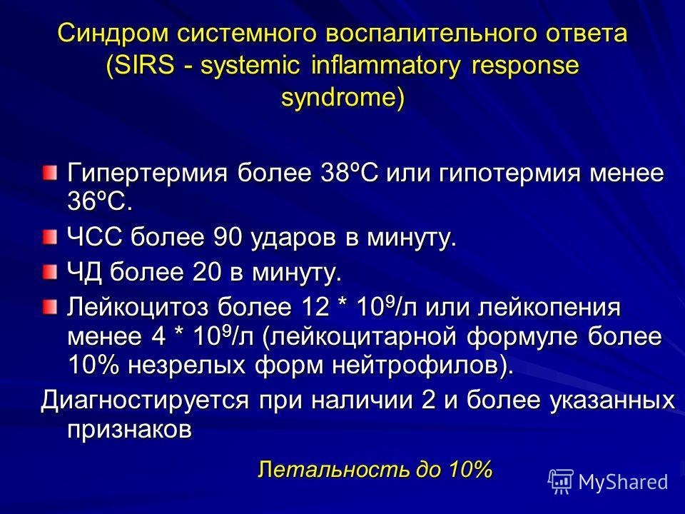 Синдром системного воспалительного ответа (SIRS - systemic inflammatory response syndrome) Гипертермия более 38ºС или гипотермия менее 36ºС. ЧСС более 90 ударов в минуту. ЧД более 20 в минуту. Лейкоцитоз более 12 * 10 9 /л или лейкопения менее 4 * 10