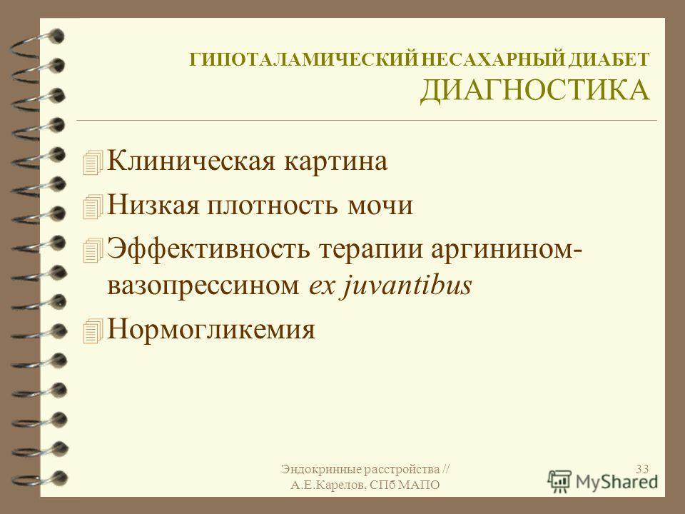 Эндокринные расстройства // А.Е.Карелов, СПб МАПО 33 ГИПОТАЛАМИЧЕСКИЙ НЕСАХАРНЫЙ ДИАБЕТ ДИАГНОСТИКА 4 Клиническая картина 4 Низкая плотность мочи 4 Эффективность терапии аргинином- вазопрессином ex juvantibus 4 Нормогликемия