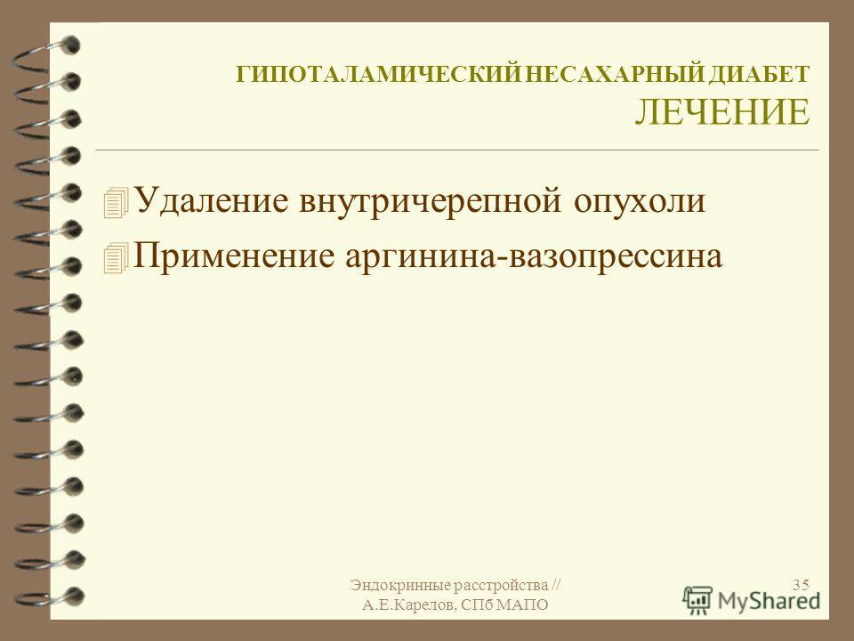 Эндокринные расстройства // А.Е.Карелов, СПб МАПО 35 ГИПОТАЛАМИЧЕСКИЙ НЕСАХАРНЫЙ ДИАБЕТ ЛЕЧЕНИЕ 4 Удаление внутричерепной опухоли 4 Применение аргинина-вазопрессина