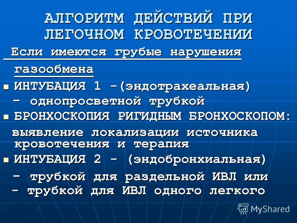 АЛГОРИТМ ДЕЙСТВИЙ ПРИ ЛЕГОЧНОМ КРОВОТЕЧЕНИИ Если имеются грубые нарушения газообмена Если имеются грубые нарушения газообмена ИНТУБАЦИЯ 1 -(эндотрахеальная) ИНТУБАЦИЯ 1 -(эндотрахеальная) - однопросветной трубкой - однопросветной трубкой БРОНХОСКОПИЯ