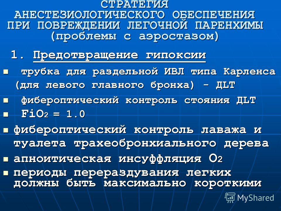 СТРАТЕГИЯ АНЕСТЕЗИОЛОГИЧЕСКОГО ОБЕСПЕЧЕНИЯ ПРИ ПОВРЕЖДЕНИИ ЛЕГОЧНОЙ ПАРЕНХИМЫ (проблемы с аэростазом) 1. Предотвращение гипоксии 1. Предотвращение гипоксии трубка для раздельной ИВЛ типа Карленса (для левого главного бронха) - ДLT трубка для раздельн