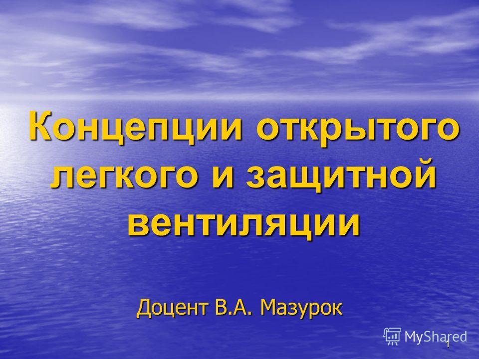 1 Концепции открытого легкого и защитной вентиляции Доцент В.А. Мазурок