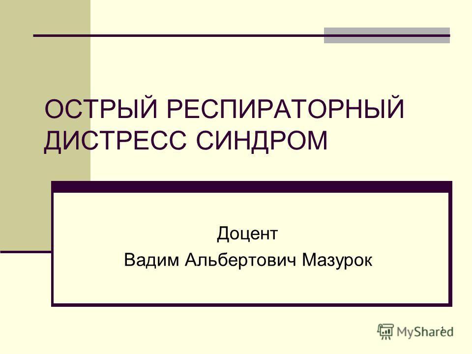 1 ОСТРЫЙ РЕСПИРАТОРНЫЙ ДИСТРЕСС СИНДРОМ Доцент Вадим Альбертович Мазурок