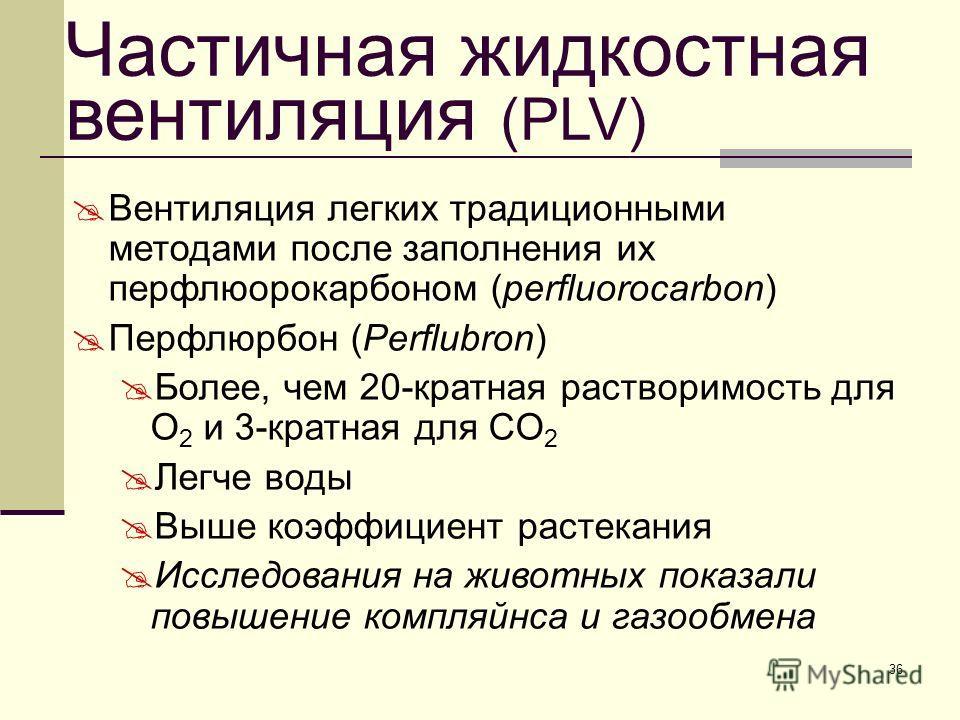36 Частичная жидкостная вентиляция (PLV) Вентиляция легких традиционными методами после заполнения их перфлюорокарбоном (perfluorocarbon) Перфлюрбон (Perflubron) Более, чем 20-кратная растворимость для O 2 и 3-кратная для CO 2 Легче воды Выше коэффиц