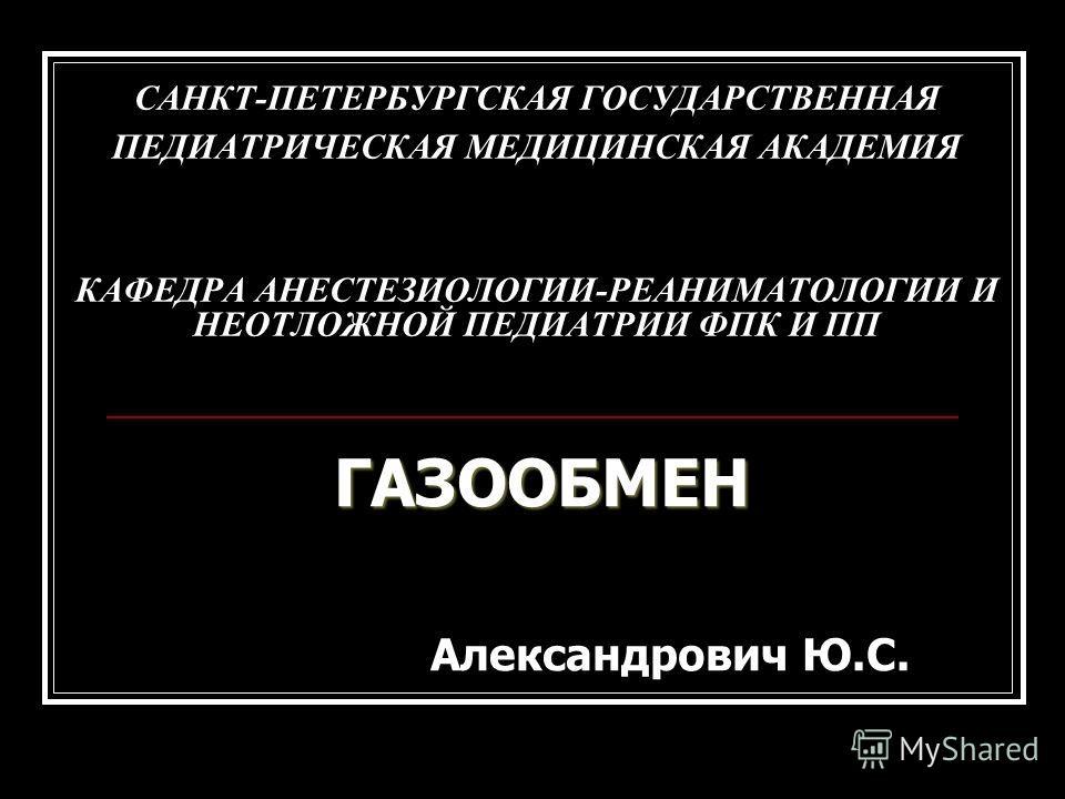 САНКТ-ПЕТЕРБУРГСКАЯ ГОСУДАРСТВЕННАЯ ПЕДИАТРИЧЕСКАЯ МЕДИЦИНСКАЯ АКАДЕМИЯ КАФЕДРА АНЕСТЕЗИОЛОГИИ-РЕАНИМАТОЛОГИИ И НЕОТЛОЖНОЙ ПЕДИАТРИИ ФПК И ПП ГАЗООБМЕН Александрович Ю.С.