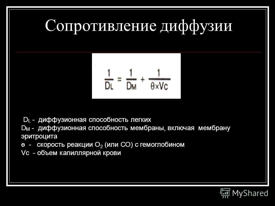 Сопротивление диффузии D L - диффузионная способность легких D M - диффузионная способность мембраны, включая мембрану эритроцита ө - скорость реакции О 2 (или СО) с гемоглобином Vc - объем капиллярной крови