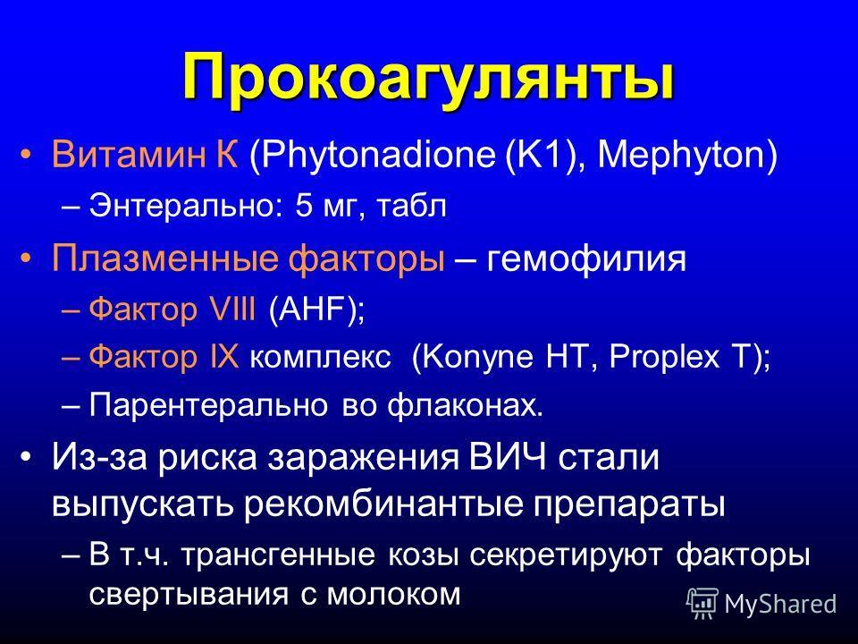 Прокоагулянты Витамин К (Phytonadione (K1), Mephyton) –Энтерально: 5 мг, табл Плазменные факторы – гемофилия –Фактор VIII (AHF); –Фактор IX комплекс (Konyne HT, Proplex T); –Парентерально во флаконах. Из-за риска заражения ВИЧ стали выпускать рекомби