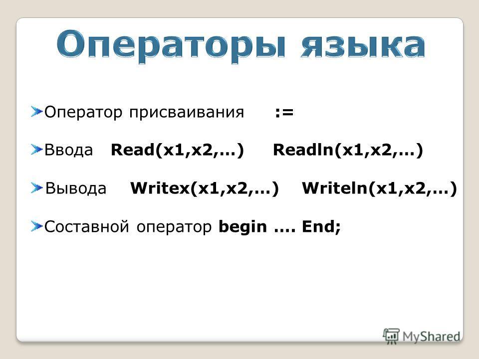 Оператор присваивания := Ввода Read(x1,x2,…) Readln(x1,x2,…) Вывода Writex(x1,x2,…) Writeln(x1,x2,…) Составной оператор begin …. End;