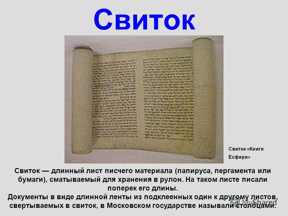 Свиток Свиток длинный лист писчего материала (папируса, пергамента или бумаги), сматываемый для хранения в рулон. На таком листе писали поперек его длины. Документы в виде длинной ленты из подклеенных один к другому листов, свертываемых в свиток, в М