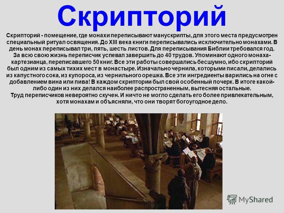 Скрипторий Скрипторий - помещение, где монахи переписывают манускрипты, для этого места предусмотрен специальный ритуал освящения. До XIII века книги переписывались исключительно монахами. В день монах переписывал три, пять, шесть листов. Для перепис