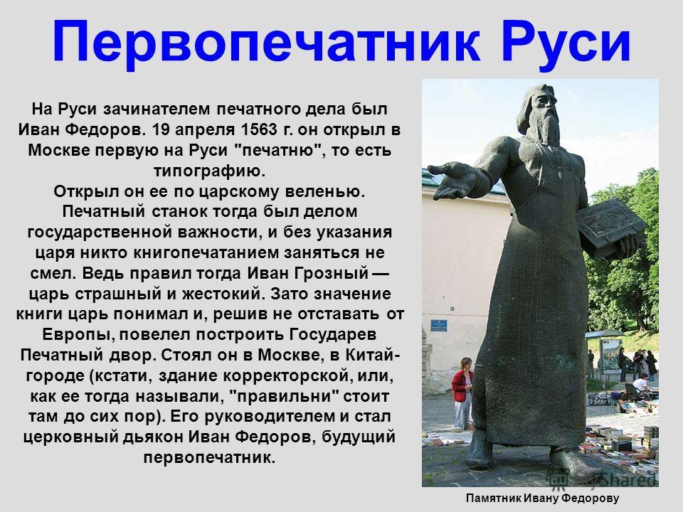 Первопечатник Руси Памятник Ивану Федорову На Руси зачинателем печатного дела был Иван Федоров. 19 апреля 1563 г. он открыл в Москве первую на Руси