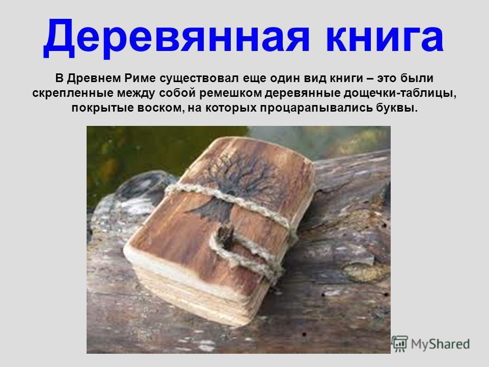 Деревянная книга В Древнем Риме существовал еще один вид книги – это были скрепленные между собой ремешком деревянные дощечки-таблицы, покрытые воском, на которых процарапывались буквы.