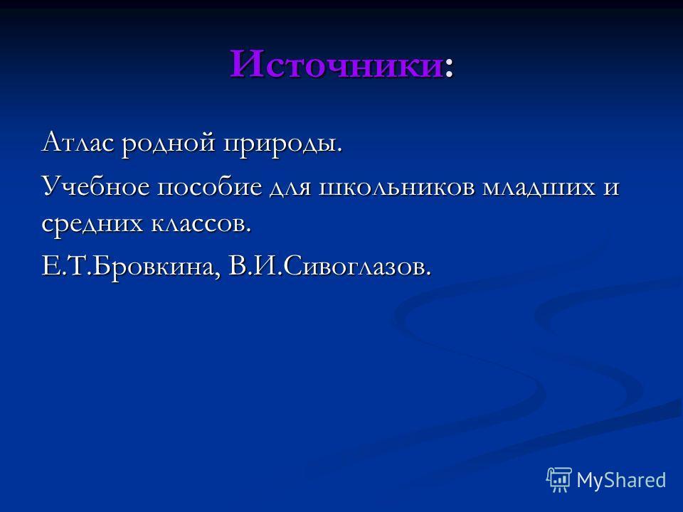 Источники: Атлас родной природы. Учебное пособие для школьников младших и средних классов. Е.Т.Бровкина, В.И.Сивоглазов.