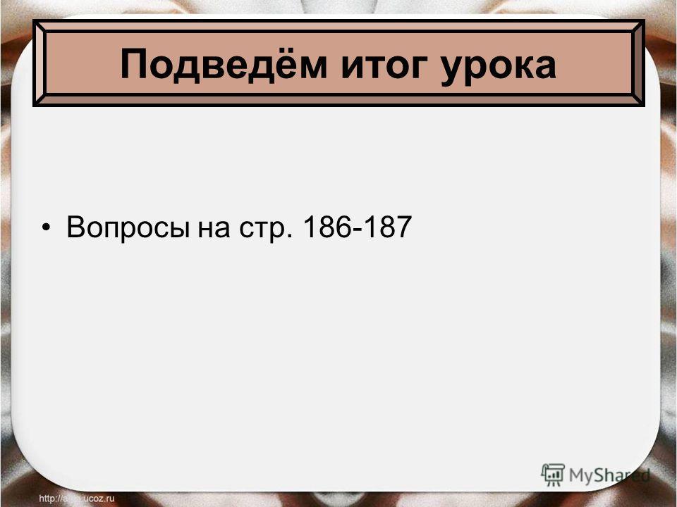 Подведём итог урока Вопросы на стр. 186-187