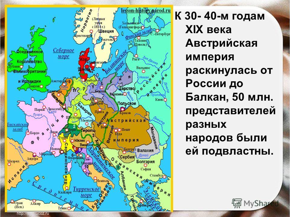 К 30- 40-м годам XIX века Австрийская империя раскинулась от России до Балкан, 50 млн. представителей разных народов были ей подвластны.