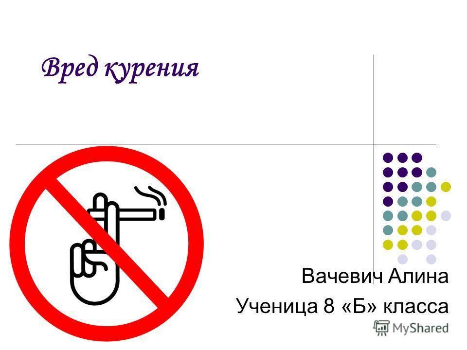 Вред курения Вачевич Алина Ученица 8 «Б» класса
