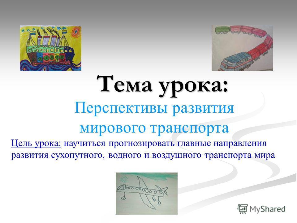 Тема урока: Перспективы развития мирового транспорта Цель урока: научиться прогнозировать главные направления развития сухопутного, водного и воздушного транспорта мира