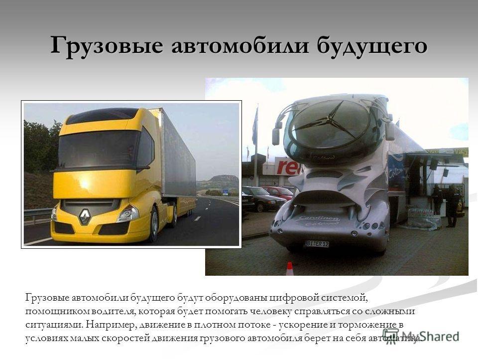 Грузовые автомобили будущего Грузовые автомобили будущего будут оборудованы цифровой системой, помощником водителя, которая будет помогать человеку справляться со сложными ситуациями. Например, движение в плотном потоке - ускорение и торможение в усл