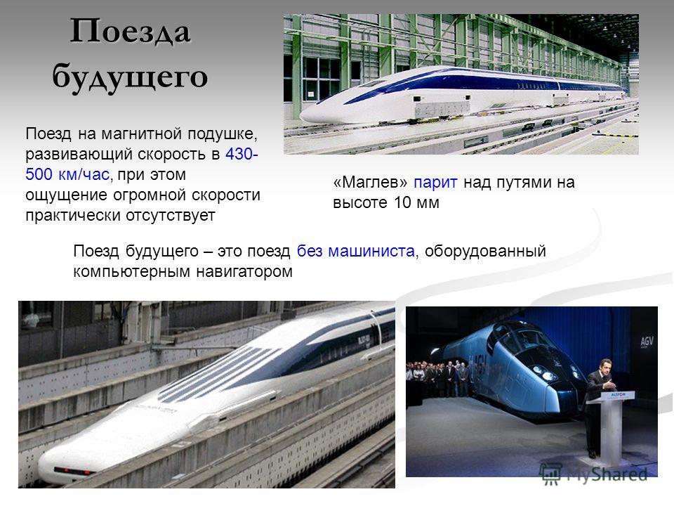 Поезда будущего Поезд на магнитной подушке, развивающий скорость в 430- 500 км/час, при этом ощущение огромной скорости практически отсутствует Поезд будущего – это поезд без машиниста, оборудованный компьютерным навигатором «Маглев» парит над путями