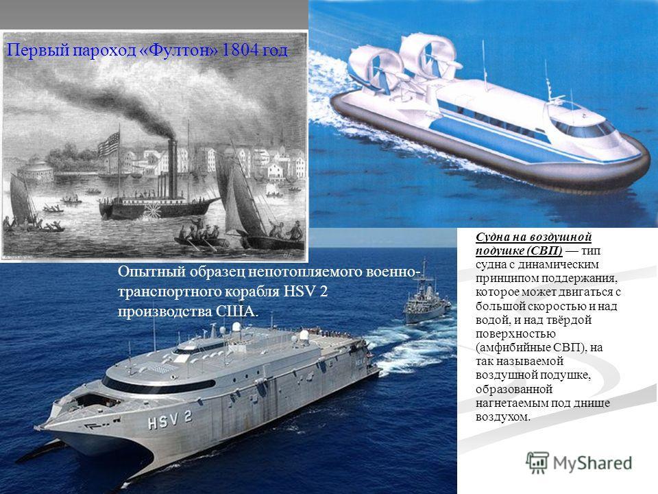 Первый пароход «Фултон» 1804 год Опытный образец непотопляемого военно- транспортного корабля HSV 2 производства США. Судна на воздушной подушке (СВП) тип судна с динамическим принципом поддержания, которое может двигаться с большой скоростью и над в