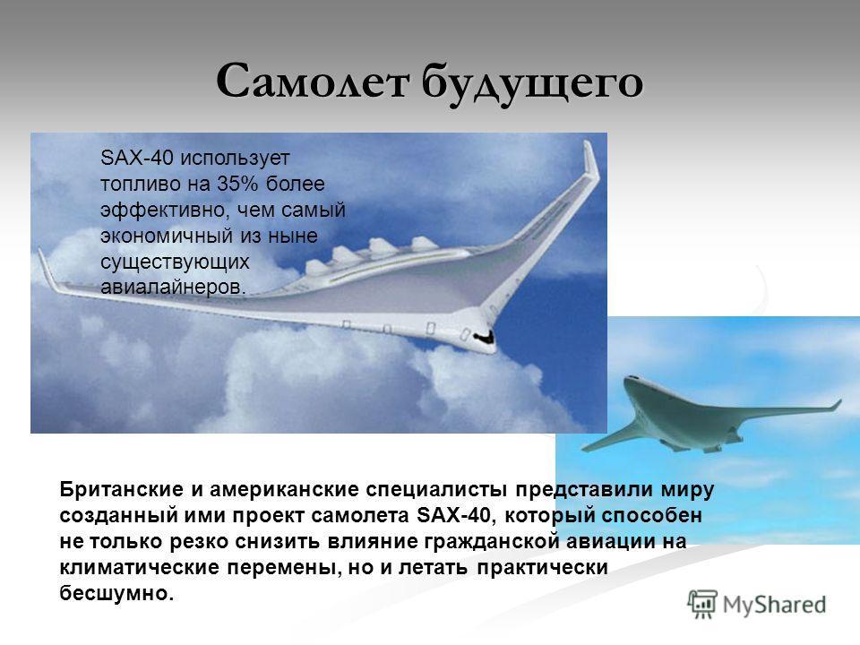 Самолет будущего Британские и американские специалисты представили миру созданный ими проект самолета SAX-40, который способен не только резко снизить влияние гражданской авиации на климатические перемены, но и летать практически бесшумно. SAX-40 исп