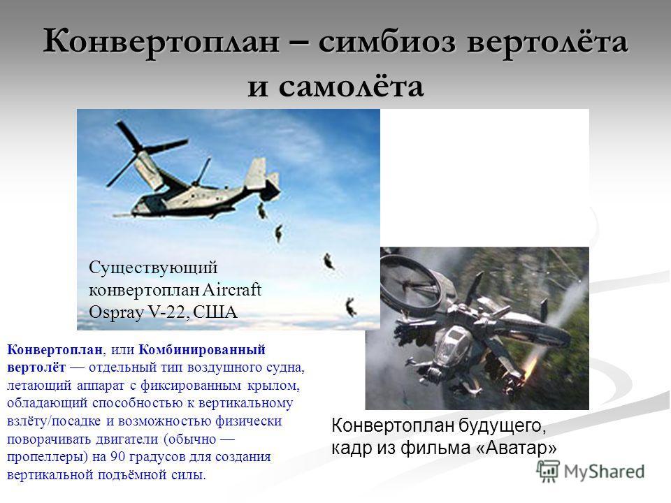 Конвертоплан – симбиоз вертолёта и самолёта Существующий конвертоплан Aircraft Ospray V-22, США Конвертоплан будущего, кадр из фильма «Аватар» Конвертоплан, или Комбинированный вертолёт отдельный тип воздушного судна, летающий аппарат с фиксированным