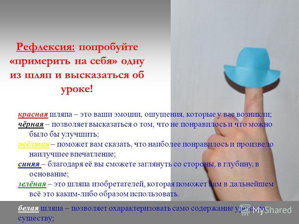 Рефлексия: попробуйте «примерить на себя» одну из шляп и высказаться об уроке! красная шляпа – это ваши эмоции, ощущения, которые у вас возникли; чёрная – позволяет высказаться о том, что не понравилось и что можно было бы улучшить; жёлтая – поможет
