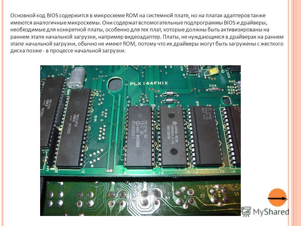 Основной код BIOS содержится в микросхеме ROM на системной плате, но на платах адаптеров также имеются аналогичные микросхемы. Они содержат вспомогательные подпрограммы BIOS и драйверы, необходимые для конкретной платы, особенно для тех плат, которые