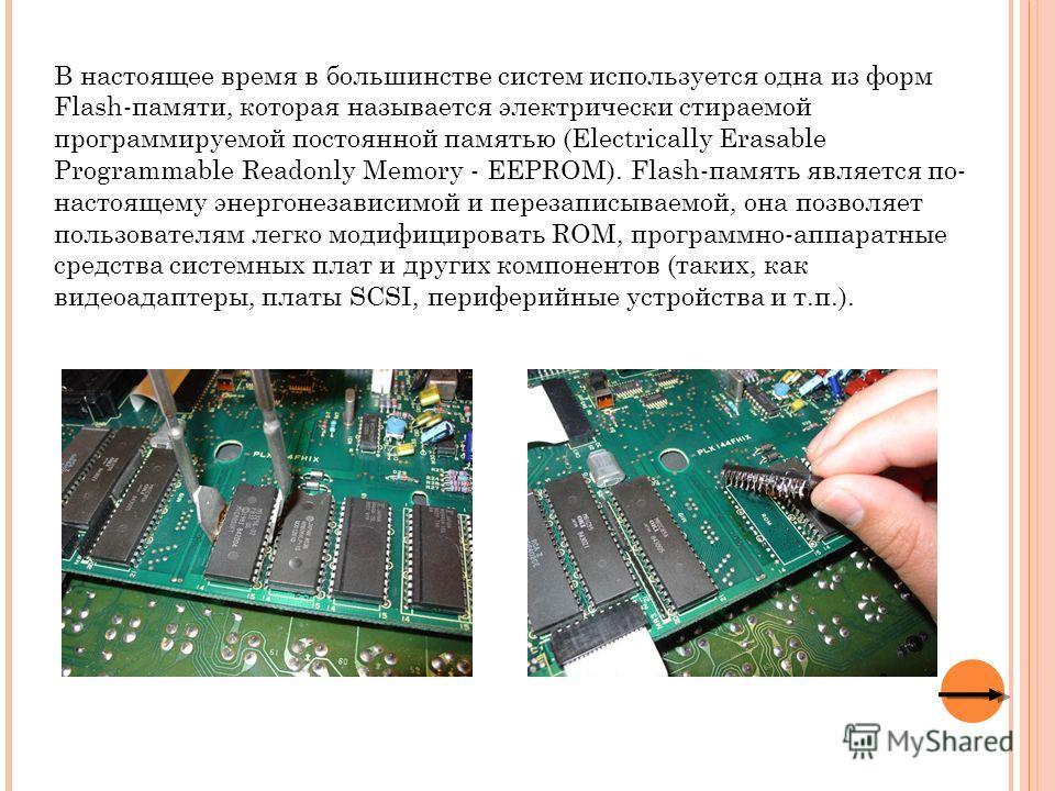 В настоящее время в большинстве систем используется одна из форм Flash-памяти, которая называется электрически стираемой программируемой постоянной памятью (Electrically Erasable Programmable Readonly Memory - EEPROM). Flash-память является по- насто