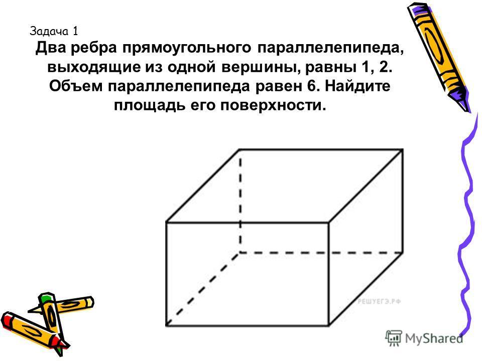 Два ребра прямоугольного параллелепипеда, выходящие из одной вершины, равны 1, 2. Объем параллелепипеда равен 6. Найдите площадь его поверхности. Задача 1