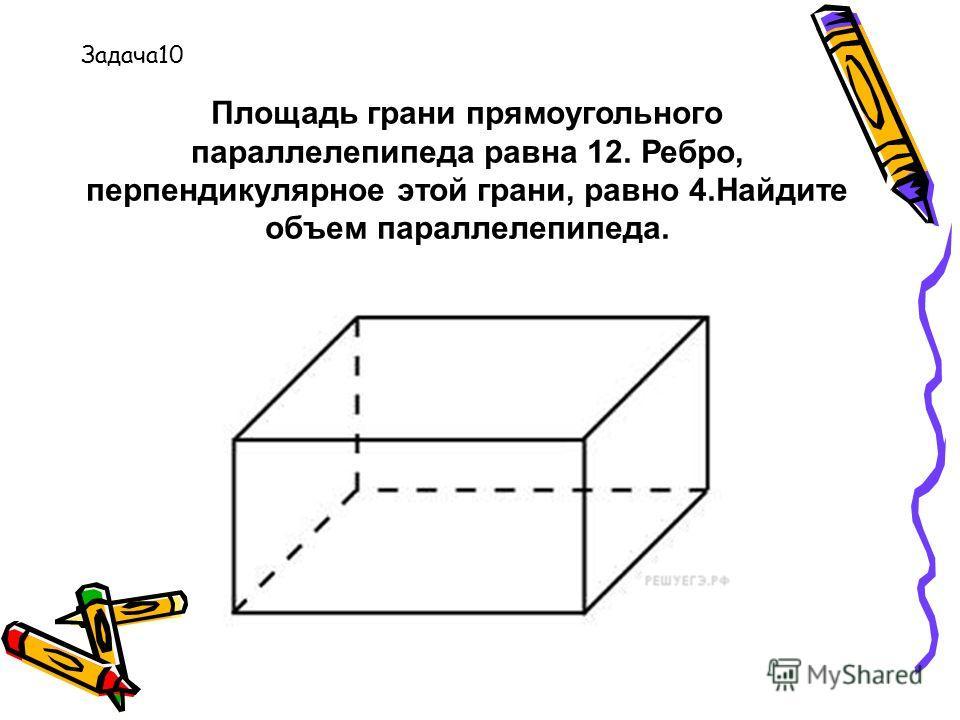 Площадь грани прямоугольного параллелепипеда равна 12. Ребро, перпендикулярное этой грани, равно 4.Найдите объем параллелепипеда. Задача10