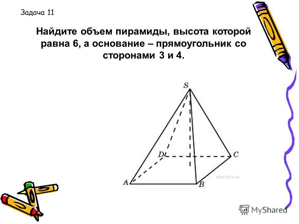 Найдите объем пирамиды, высота которой равна 6, а основание – прямоугольник со сторонами 3 и 4. Задача 11