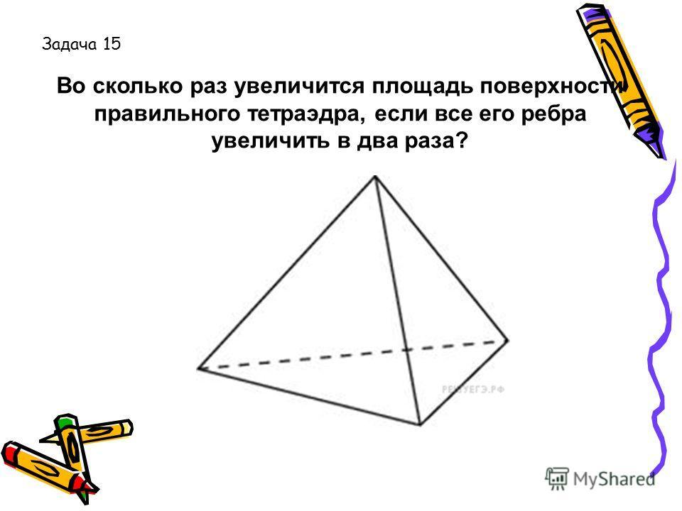 Во сколько раз увеличится площадь поверхности правильного тетраэдра, если все его ребра увеличить в два раза? Задача 15