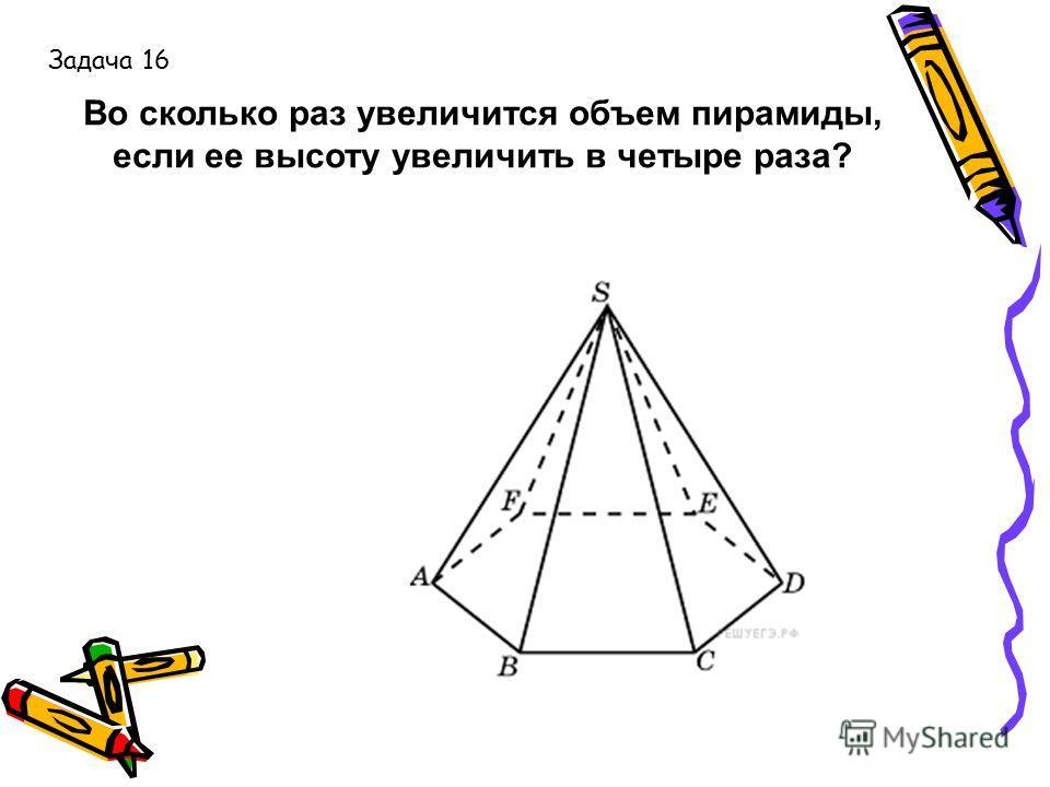 Во сколько раз увеличится объем пирамиды, если ее высоту увеличить в четыре раза? Задача 16