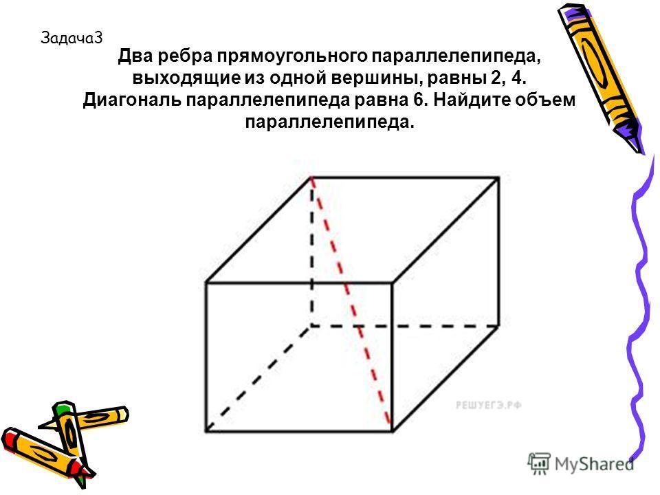 Два ребра прямоугольного параллелепипеда, выходящие из одной вершины, равны 2, 4. Диагональ параллелепипеда равна 6. Найдите объем параллелепипеда. Задача3
