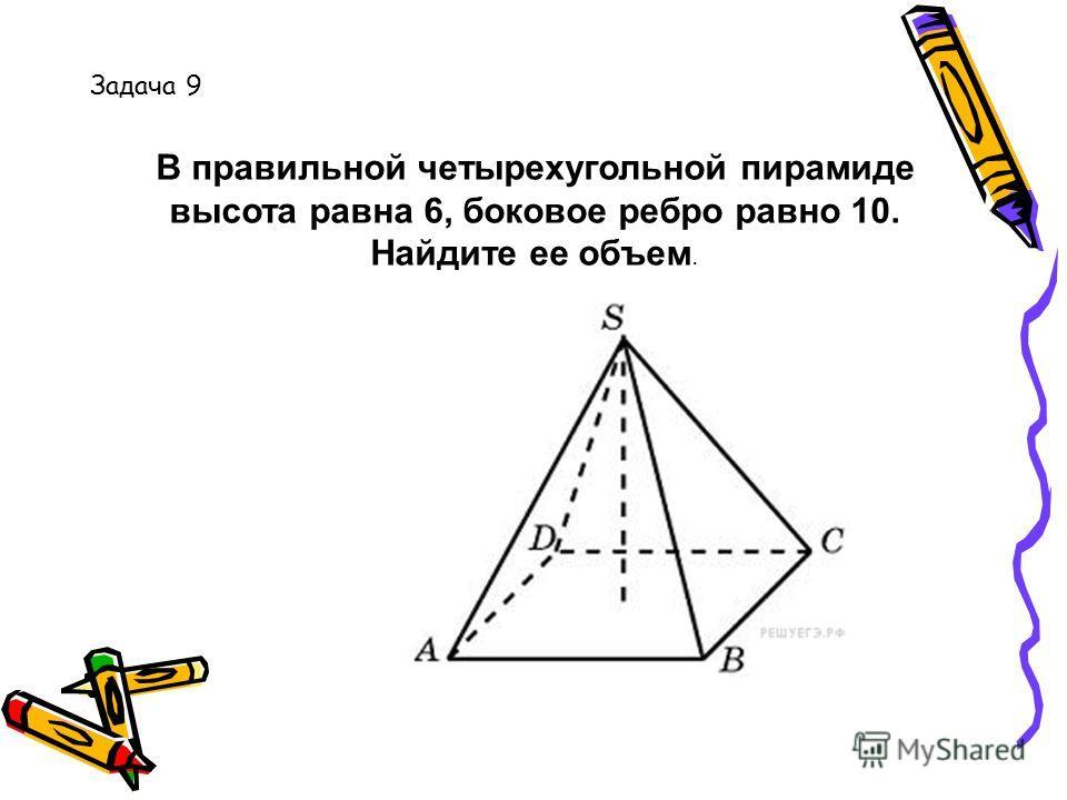 В правильной четырехугольной пирамиде высота равна 6, боковое ребро равно 10. Найдите ее объем. Задача 9