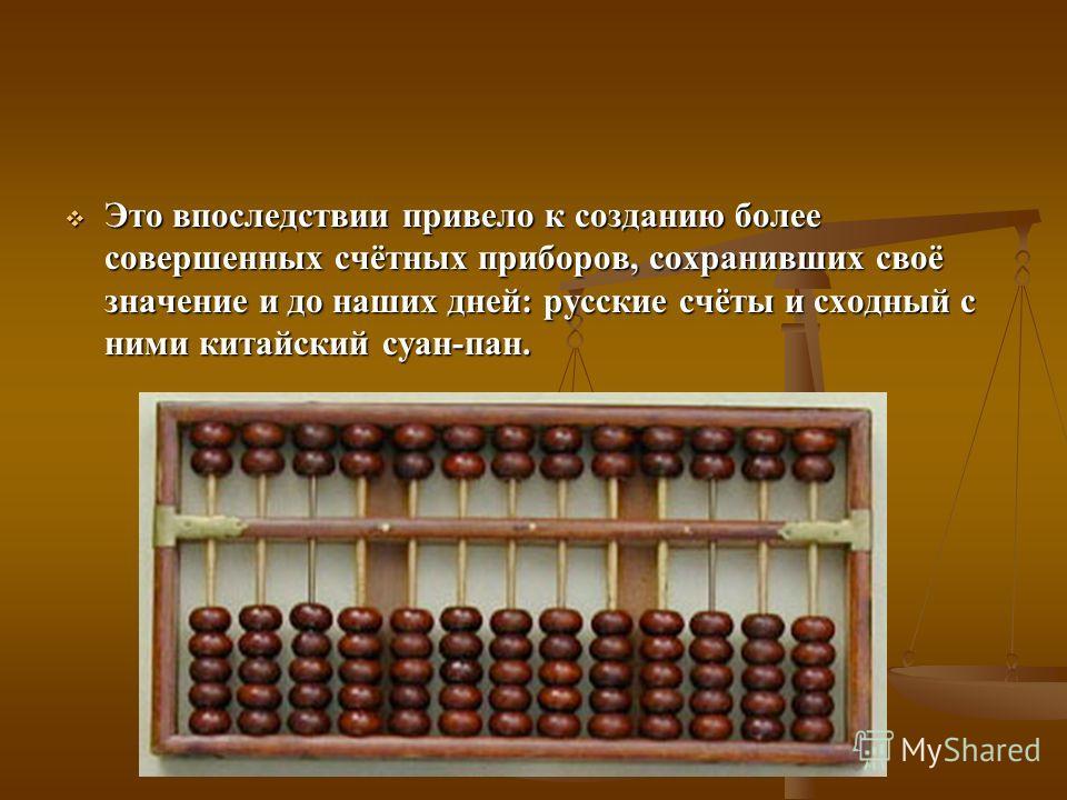 Это впоследствии привело к созданию более совершенных счётных приборов, сохранивших своё значение и до наших дней: русские счёты и сходный с ними китайский суан-пан. Это впоследствии привело к созданию более совершенных счётных приборов, сохранивших