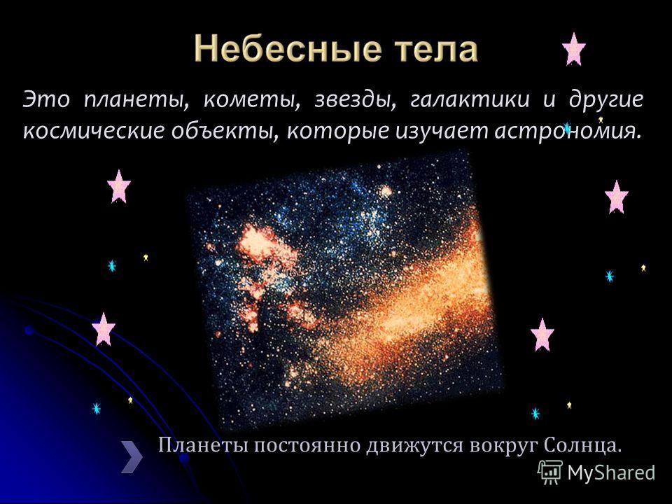 Планеты постоянно движутся вокруг Солнца. Это планеты, кометы, звезды, галактики и другие космические объекты, которые изучает астрономия.