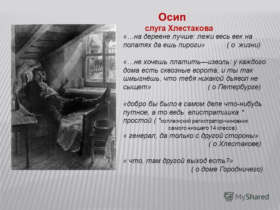Осип слуга Хлестакова «…на деревне лучше: лежи весь век на полатях да ешь пироги» ( о жизни) «…не хочешь платитьизволь: у каждого дома есть сквозные ворота, и ты так шмыгнёшь, что тебя никакой дьявол не сыщет» ( о Петербурге) «добро бы было в самом д