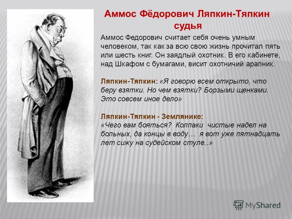 Аммос Фёдорович Ляпкин-Тяпкин судья Аммос Федорович считает себя очень умным человеком, так как за всю свою жизнь прочитал пять или шесть книг. Он заядлый охотник. В его кабинете, над Шкафом с бумагами, висит охотничий арапник. Ляпкин-Тяпкин: «Я гово