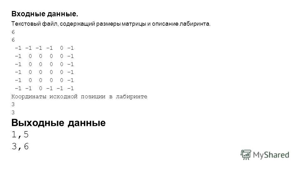 Входные данные. Текстовый файл, содержащий размеры матрицы и описание лабиринта. 6 -1 -1 -1 -1 0 -1 -1 0 0 0 0 -1 -1 -1 0 -1 -1 -1 Координаты исходной позиции в лабиринте 3 Выходные данные 1,5 3,6