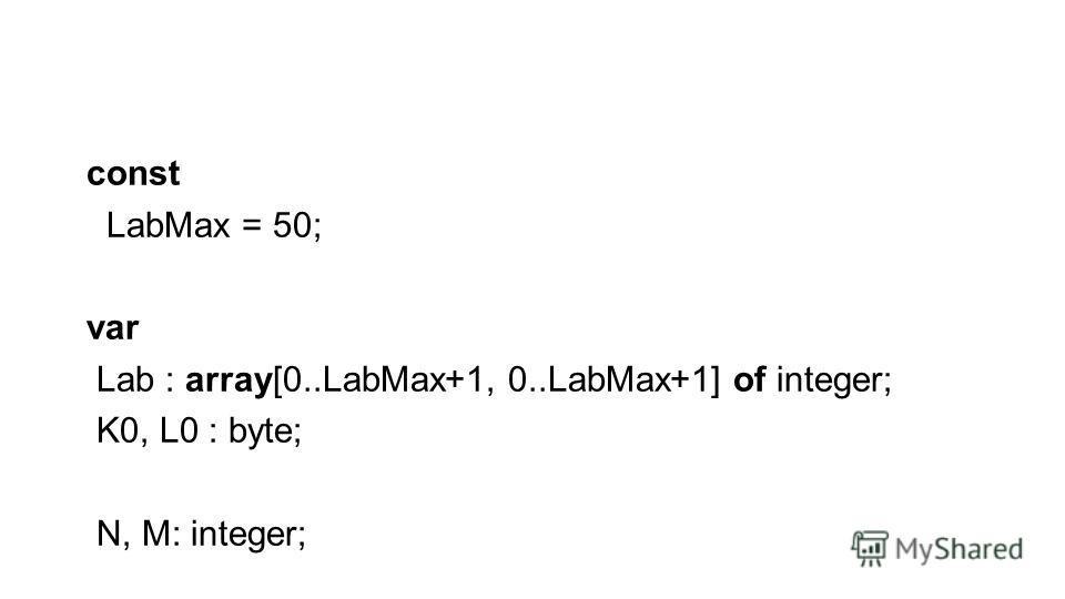 const LabMax = 50; var Lab : array[0..LabMax+1, 0..LabMax+1] of integer; K0, L0 : byte; N, M: integer;