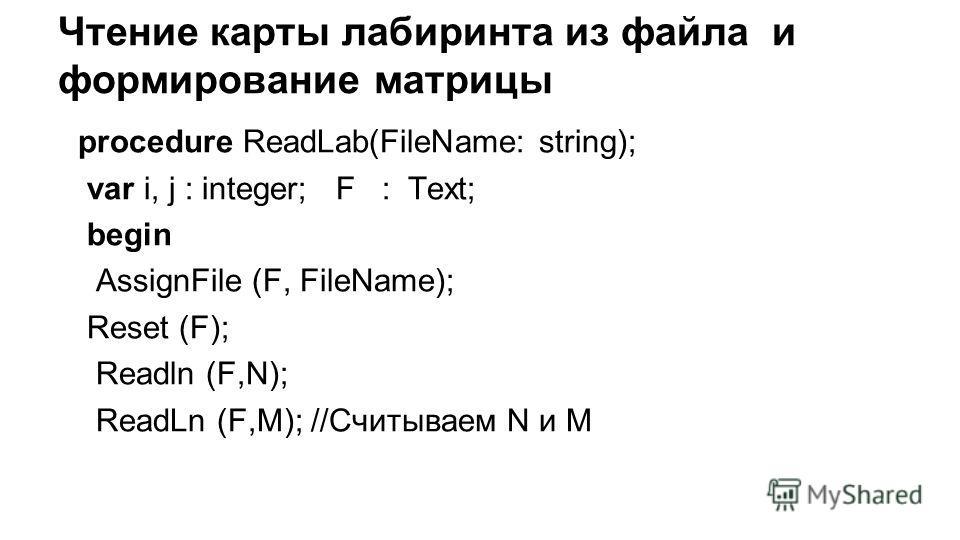 Чтение карты лабиринта из файла и формирование матрицы procedure ReadLab(FileName: string); var i, j : integer; F : Text; begin AssignFile (F, FileName); Reset (F); Readln (F,N); ReadLn (F,M); //Считываем N и M