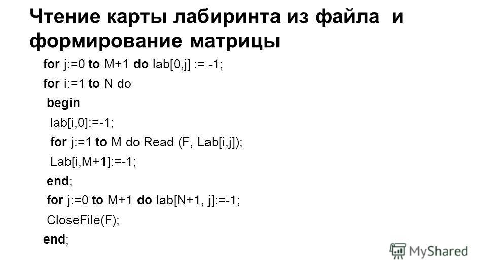 Чтение карты лабиринта из файла и формирование матрицы for j:=0 to M+1 do lab[0,j] := -1; for i:=1 to N do begin lab[i,0]:=-1; for j:=1 to M do Read (F, Lab[i,j]); Lab[i,M+1]:=-1; end; for j:=0 to M+1 do lab[N+1, j]:=-1; CloseFile(F); end;