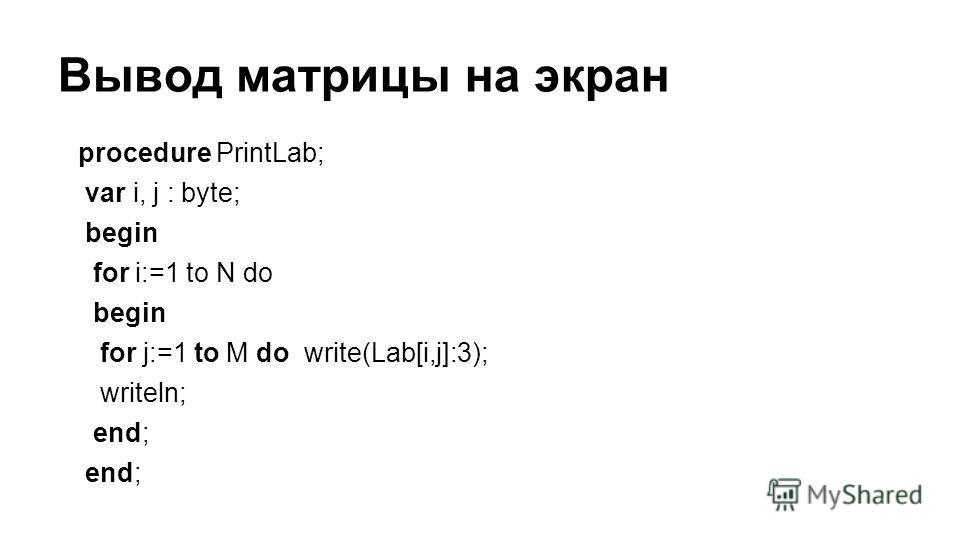Вывод матрицы на экран procedure PrintLab; var i, j : byte; begin for i:=1 to N do begin for j:=1 to M do write(Lab[i,j]:3); writeln; end;
