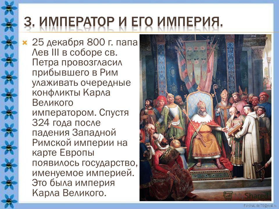 25 декабря 800 г. папа Лев III в соборе св. Петра провозгласил прибывшего в Рим улаживать очередные конфликты Карла Великого императором. Спустя 324 года после падения Западной Римской империи на карте Европы появилось государство, именуемое империей