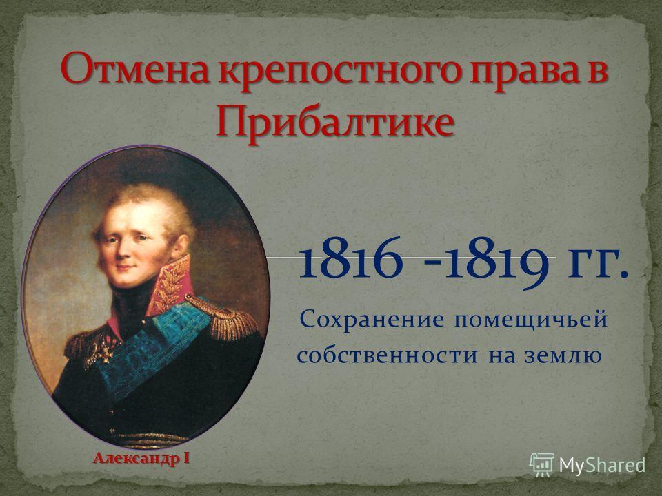 1816 -1819 гг. Сохранение помещичьей собственности на землю Александр I Александр I