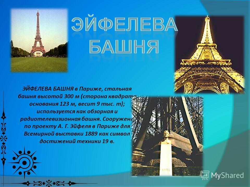 ЭЙФЕЛЕВА БАШНЯ в Париже, стальная башня высотой 300 м (сторона квадрата основания 123 м, весит 9 тыс. т); используется как обзорная и радиотелевизионная башня. Сооружена по проекту А. Г. Эйфеля в Париже для Всемирной выставки 1889 как символ достижен