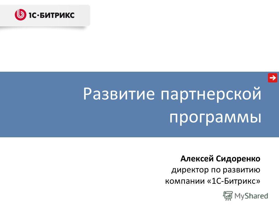 Развитие партнерской программы Алексей Сидоренко директор по развитию компании «1С-Битрикс»