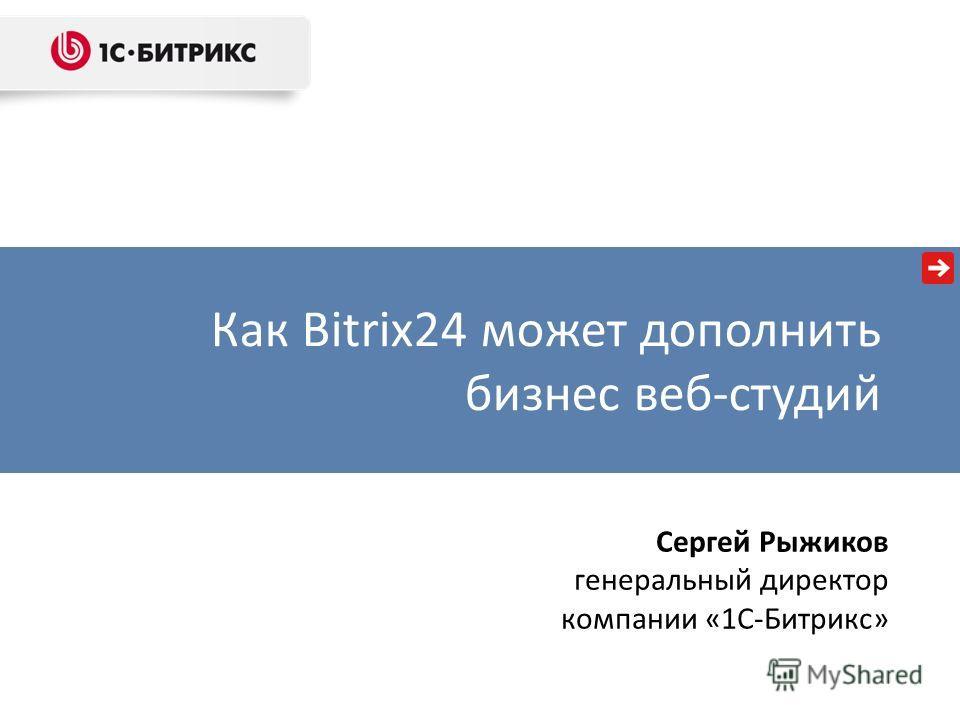 Как Bitrix24 может дополнить бизнес веб-студий Сергей Рыжиков генеральный директор компании «1С-Битрикс»